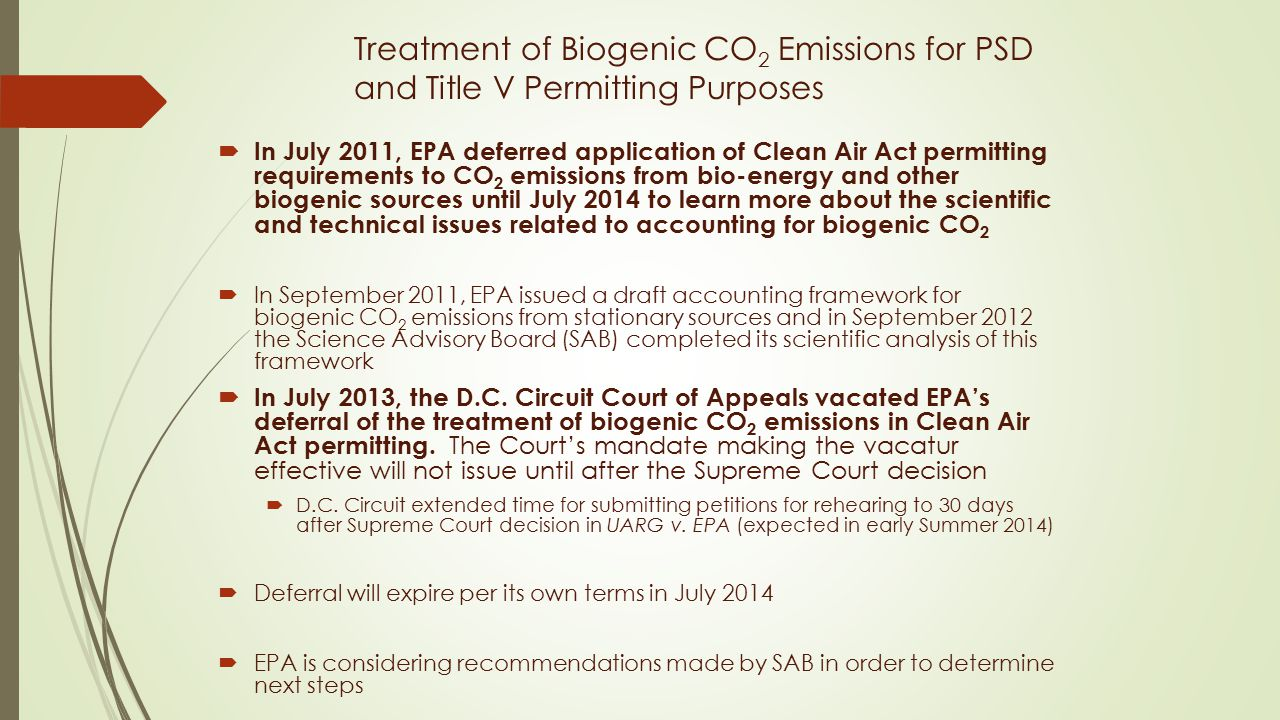 Treatment of Biogenic CO 2 Emissions for PSD and Title V Permitting Purposes  In July 2011, EPA deferred application of Clean Air Act permitting requirements to CO 2 emissions from bio-energy and other biogenic sources until July 2014 to learn more about the scientific and technical issues related to accounting for biogenic CO 2  In September 2011, EPA issued a draft accounting framework for biogenic CO 2 emissions from stationary sources and in September 2012 the Science Advisory Board (SAB) completed its scientific analysis of this framework  In July 2013, the D.C.