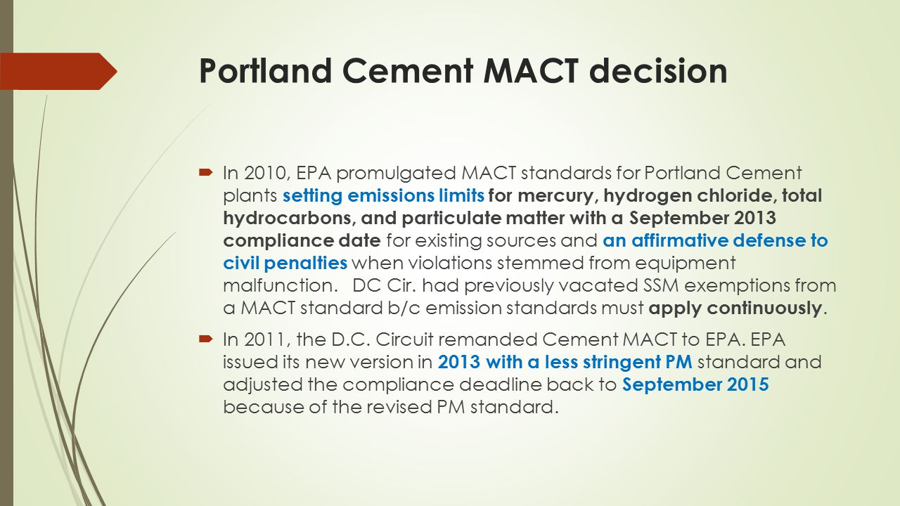 Portland Cement MACT decision  In 2010, EPA promulgated MACT standards for Portland Cement plants setting emissions limits for mercury, hydrogen chloride, total hydrocarbons, and particulate matter with a September 2013 compliance date for existing sources and an affirmative defense to civil penalties when violations stemmed from equipment malfunction.