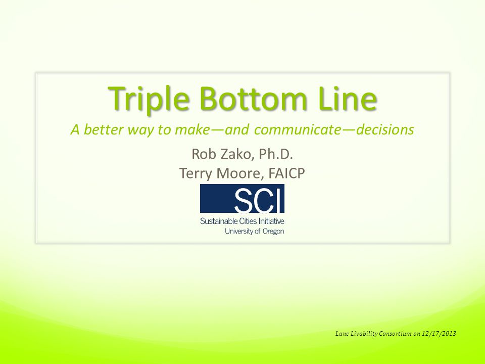 Triple Bottom Line Triple Bottom Line A better way to make—and communicate—decisions Rob Zako, Ph.D.