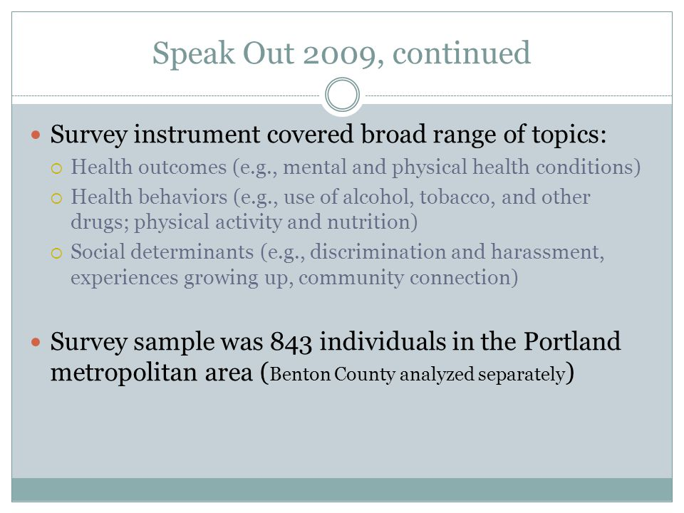 Speak Out 2009, continued Survey instrument covered broad range of topics:  Health outcomes (e.g., mental and physical health conditions)  Health behaviors (e.g., use of alcohol, tobacco, and other drugs; physical activity and nutrition)  Social determinants (e.g., discrimination and harassment, experiences growing up, community connection) Survey sample was 843 individuals in the Portland metropolitan area ( Benton County analyzed separately )