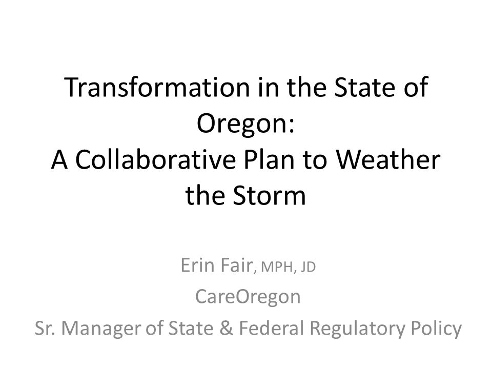 Transformation in the State of Oregon: A Collaborative Plan to Weather the Storm Erin Fair, MPH, JD CareOregon Sr.