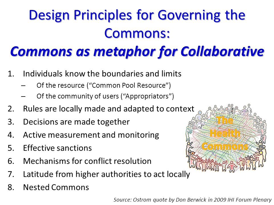 1.Individuals know the boundaries and limits – Of the resource ( Common Pool Resource ) – Of the community of users ( Appropriators ) 2.Rules are locally made and adapted to context 3.Decisions are made together 4.Active measurement and monitoring 5.Effective sanctions 6.Mechanisms for conflict resolution 7.Latitude from higher authorities to act locally 8.Nested Commons Design Principles for Governing the Commons: Commons as metaphor for Collaborative Source: Ostrom quote by Don Berwick in 2009 IHI Forum Plenary