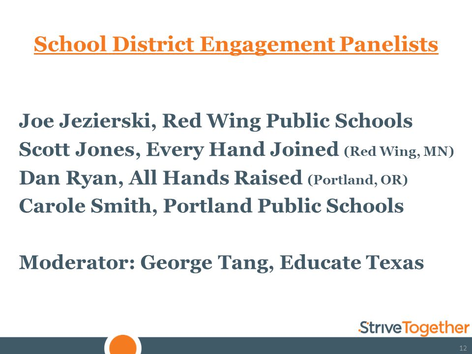 12 School District Engagement Panelists Joe Jezierski, Red Wing Public Schools Scott Jones, Every Hand Joined (Red Wing, MN) Dan Ryan, All Hands Raised (Portland, OR) Carole Smith, Portland Public Schools Moderator: George Tang, Educate Texas