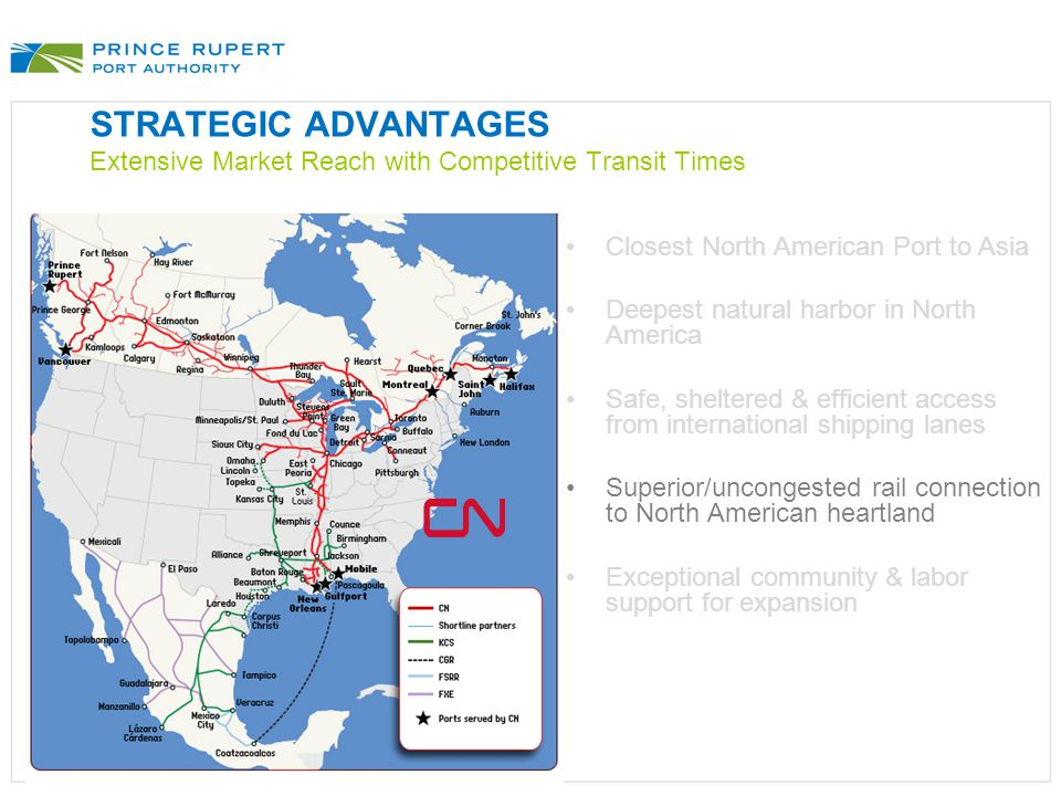 STRATEGIC ADVANTAGES Extensive Market Reach with Competitive Transit Times Closest North American Port to Asia Deepest natural harbor in North America Safe, sheltered & efficient access from international shipping lanes Superior/uncongested rail connection to North American heartland Exceptional community & labor support for expansion