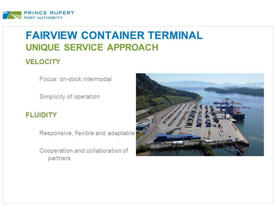 FAIRVIEW CONTAINER TERMINAL UNIQUE SERVICE APPROACH VELOCITY Focus: on-dock intermodal Simplicity of operation FLUIDITY Responsive, flexible and adaptable Cooperation and collaboration of partners