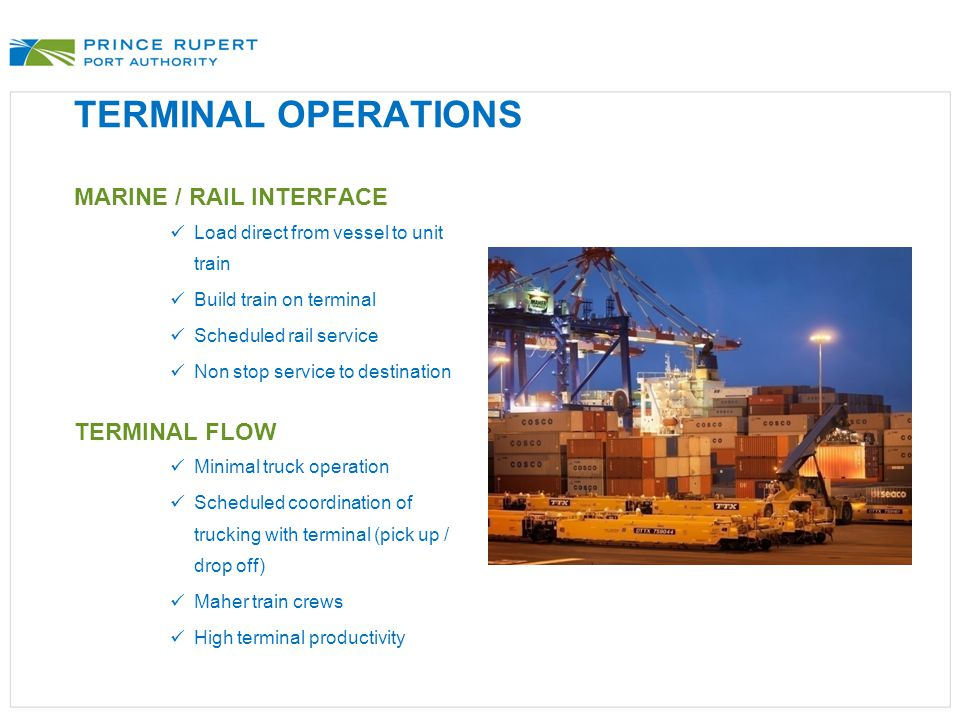 TERMINAL OPERATIONS MARINE / RAIL INTERFACE Load direct from vessel to unit train Build train on terminal Scheduled rail service Non stop service to destination TERMINAL FLOW Minimal truck operation Scheduled coordination of trucking with terminal (pick up / drop off) Maher train crews High terminal productivity