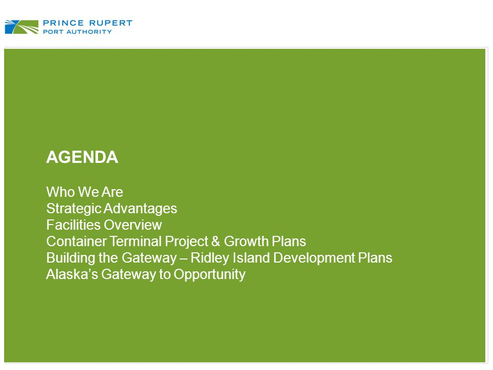 AGENDA Who We Are Strategic Advantages Facilities Overview Container Terminal Project & Growth Plans Building the Gateway – Ridley Island Development Plans Alaska's Gateway to Opportunity