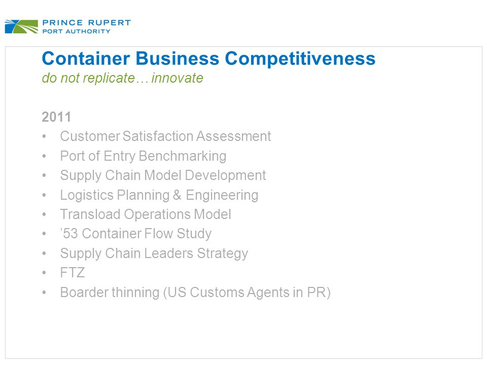 Container Business Competitiveness do not replicate… innovate 2011 Customer Satisfaction Assessment Port of Entry Benchmarking Supply Chain Model Development Logistics Planning & Engineering Transload Operations Model '53 Container Flow Study Supply Chain Leaders Strategy FTZ Boarder thinning (US Customs Agents in PR)