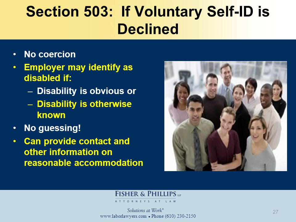 www.laborlawyers.com ● Phone (610) 230-2150 Section 503: If Voluntary Self-ID is Declined No coercion Employer may identify as disabled if: –Disability is obvious or –Disability is otherwise known No guessing.