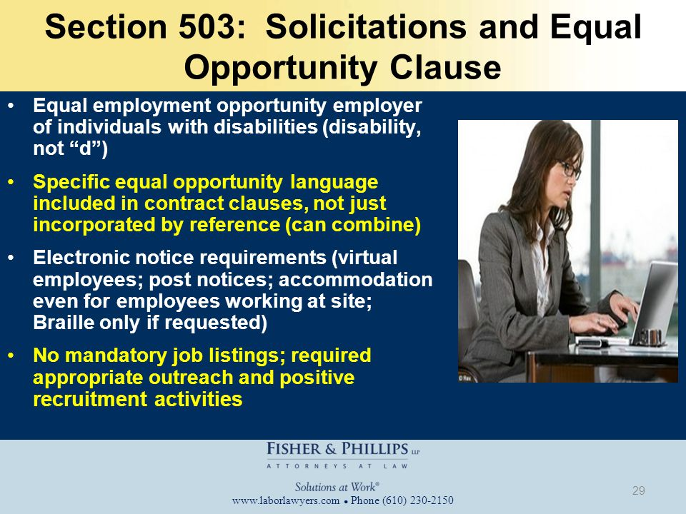 www.laborlawyers.com ● Phone (610) 230-2150 Section 503: Solicitations and Equal Opportunity Clause Equal employment opportunity employer of individuals with disabilities (disability, not d ) Specific equal opportunity language included in contract clauses, not just incorporated by reference (can combine) Electronic notice requirements (virtual employees; post notices; accommodation even for employees working at site; Braille only if requested) No mandatory job listings; required appropriate outreach and positive recruitment activities 29
