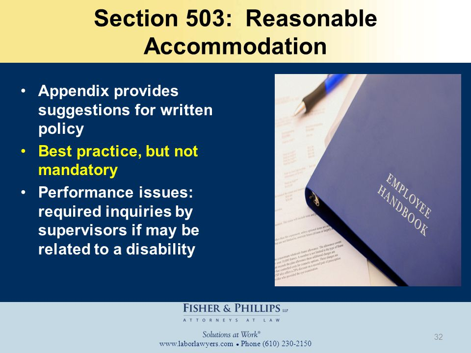 www.laborlawyers.com ● Phone (610) 230-2150 Section 503: Reasonable Accommodation Appendix provides suggestions for written policy Best practice, but not mandatory Performance issues: required inquiries by supervisors if may be related to a disability 32