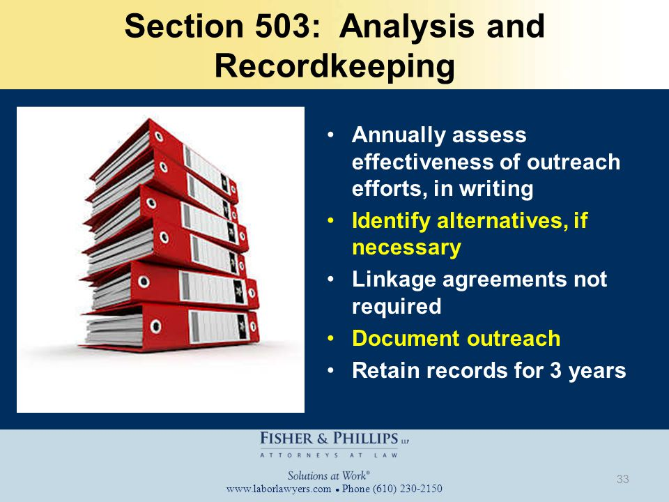 www.laborlawyers.com ● Phone (610) 230-2150 Section 503: Analysis and Recordkeeping Annually assess effectiveness of outreach efforts, in writing Identify alternatives, if necessary Linkage agreements not required Document outreach Retain records for 3 years 33