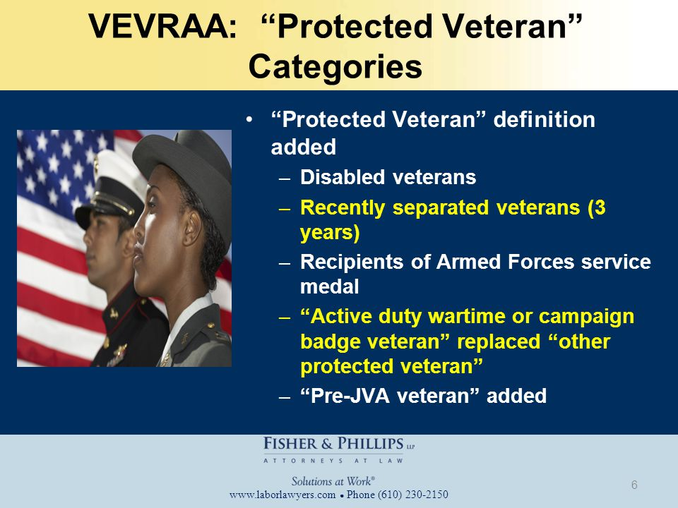 www.laborlawyers.com ● Phone (610) 230-2150 VEVRAA: Protected Veteran Categories Protected Veteran definition added –Disabled veterans –Recently separated veterans (3 years) –Recipients of Armed Forces service medal – Active duty wartime or campaign badge veteran replaced other protected veteran – Pre-JVA veteran added 6