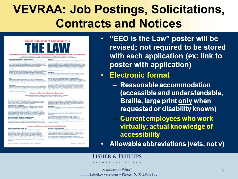 www.laborlawyers.com ● Phone (610) 230-2150 VEVRAA: Job Postings, Solicitations, Contracts and Notices EEO is the Law poster will be revised; not required to be stored with each application (ex: link to poster with application) Electronic format –Reasonable accommodation (accessible and understandable, Braille, large print only when requested or disability known) –Current employees who work virtually; actual knowledge of accessibility Allowable abbreviations (vets, not v) 8
