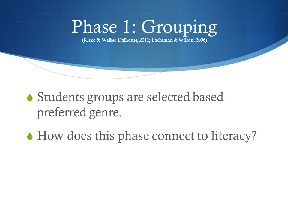 Phase 1: Grouping (Risko & Walker-Dalhouse, 2011; Pachtman & Wilson, 2006)  Students groups are selected based preferred genre.