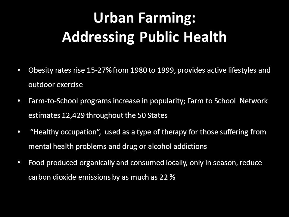 Urban Farming: Addressing Public Health Obesity rates rise 15-27% from 1980 to 1999, provides active lifestyles and outdoor exercise Farm-to-School programs increase in popularity; Farm to School Network estimates 12,429 throughout the 50 States Healthy occupation , used as a type of therapy for those suffering from mental health problems and drug or alcohol addictions Food produced organically and consumed locally, only in season, reduce carbon dioxide emissions by as much as 22 %