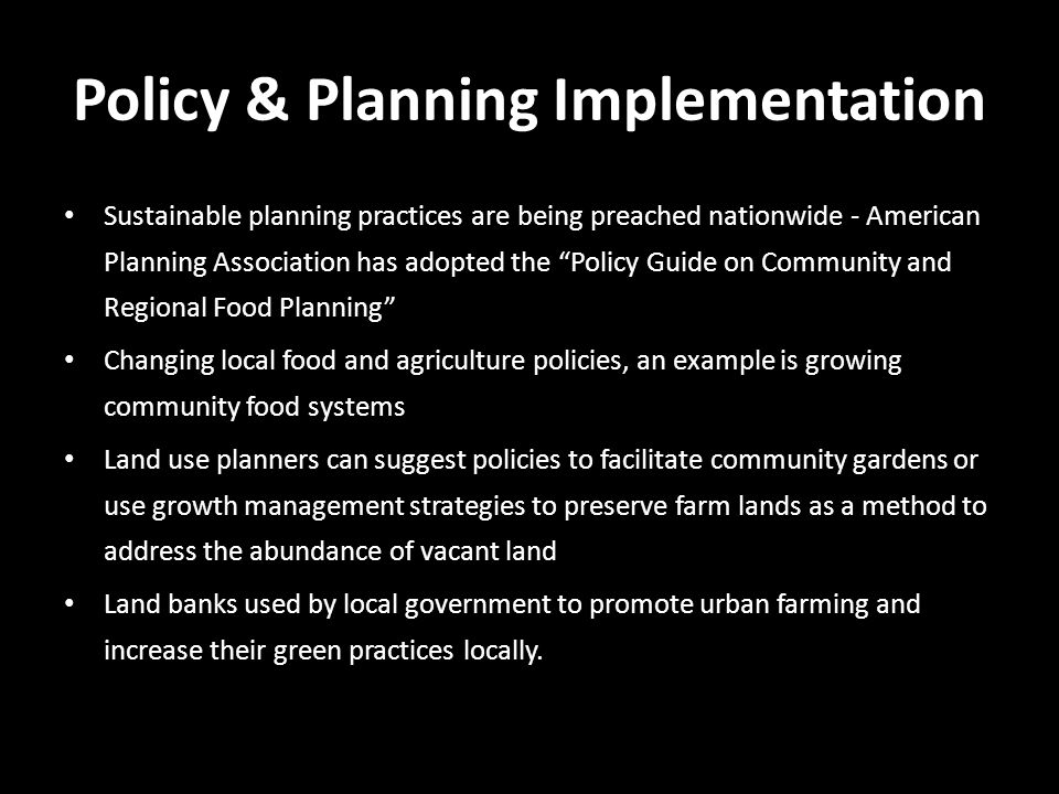 Policy & Planning Implementation Sustainable planning practices are being preached nationwide - American Planning Association has adopted the Policy Guide on Community and Regional Food Planning Changing local food and agriculture policies, an example is growing community food systems Land use planners can suggest policies to facilitate community gardens or use growth management strategies to preserve farm lands as a method to address the abundance of vacant land Land banks used by local government to promote urban farming and increase their green practices locally.
