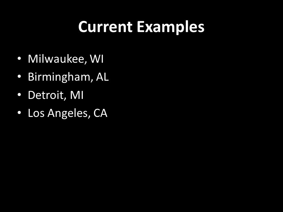 Current Examples Milwaukee, WI Birmingham, AL Detroit, MI Los Angeles, CA