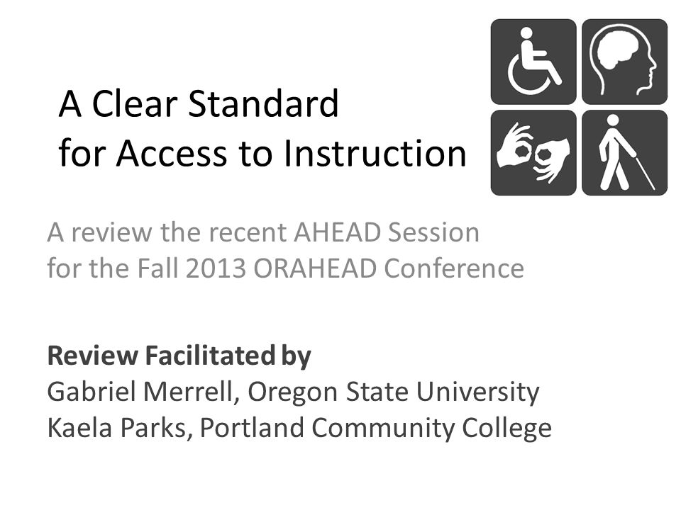 A Clear Standard for Access to Instruction A review the recent AHEAD Session for the Fall 2013 ORAHEAD Conference Review Facilitated by Gabriel Merrell, Oregon State University Kaela Parks, Portland Community College