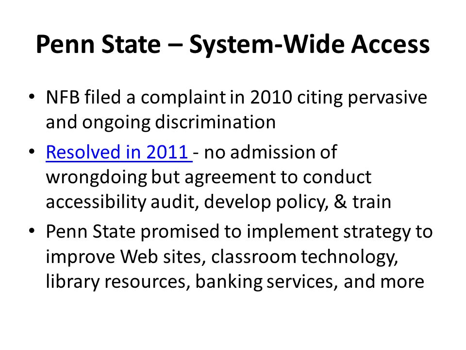 Penn State – System-Wide Access NFB filed a complaint in 2010 citing pervasive and ongoing discrimination Resolved in 2011 - no admission of wrongdoing but agreement to conduct accessibility audit, develop policy, & train Resolved in 2011 Penn State promised to implement strategy to improve Web sites, classroom technology, library resources, banking services, and more