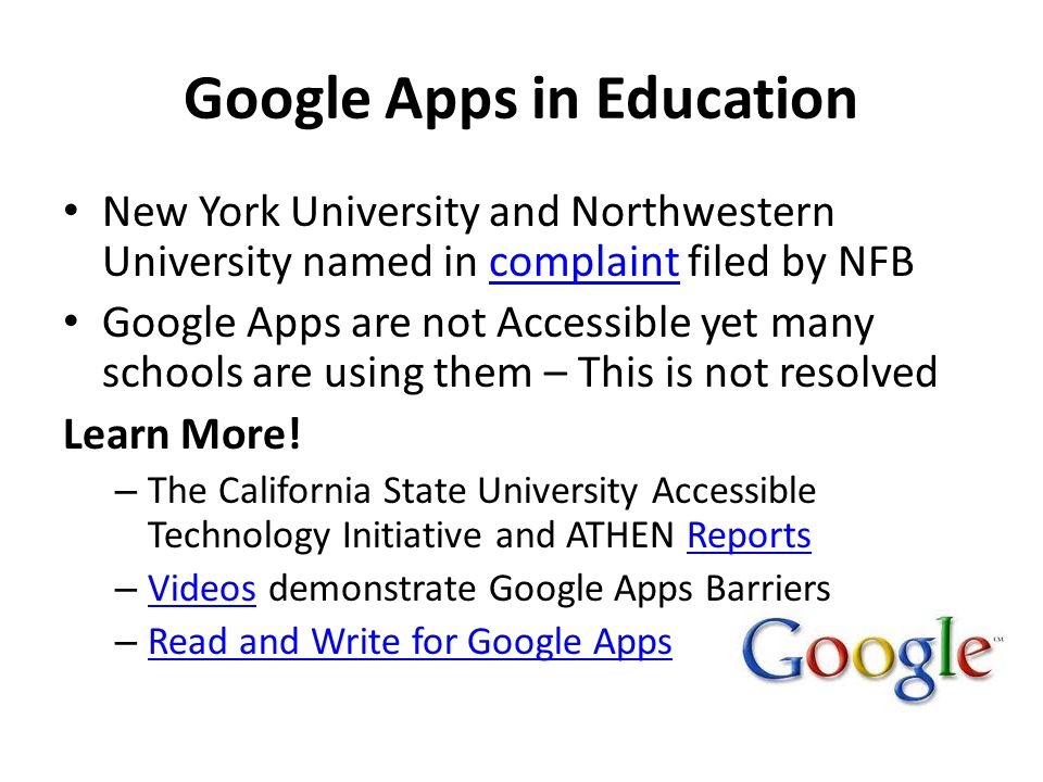Google Apps in Education New York University and Northwestern University named in complaint filed by NFBcomplaint Google Apps are not Accessible yet many schools are using them – This is not resolved Learn More.