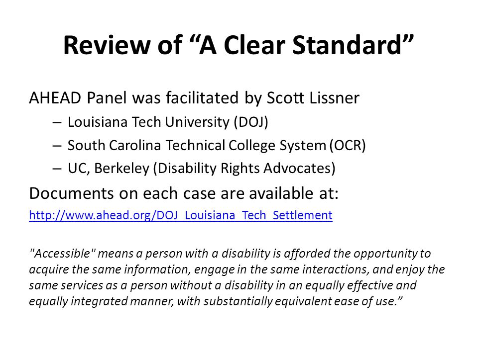 Review of A Clear Standard AHEAD Panel was facilitated by Scott Lissner – Louisiana Tech University (DOJ) – South Carolina Technical College System (OCR) – UC, Berkeley (Disability Rights Advocates) Documents on each case are available at: http://www.ahead.org/DOJ_Louisiana_Tech_Settlement Accessible means a person with a disability is afforded the opportunity to acquire the same information, engage in the same interactions, and enjoy the same services as a person without a disability in an equally effective and equally integrated manner, with substantially equivalent ease of use.