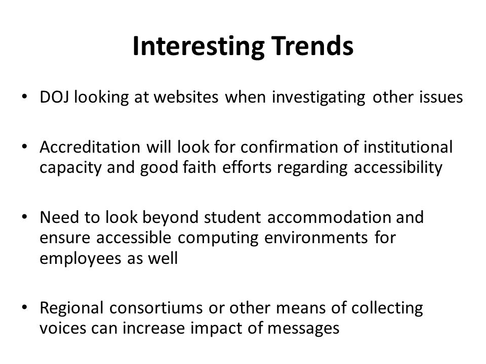 Interesting Trends DOJ looking at websites when investigating other issues Accreditation will look for confirmation of institutional capacity and good faith efforts regarding accessibility Need to look beyond student accommodation and ensure accessible computing environments for employees as well Regional consortiums or other means of collecting voices can increase impact of messages