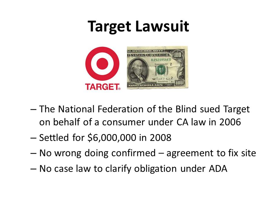 Target Lawsuit – The National Federation of the Blind sued Target on behalf of a consumer under CA law in 2006 – Settled for $6,000,000 in 2008 – No wrong doing confirmed – agreement to fix site – No case law to clarify obligation under ADA