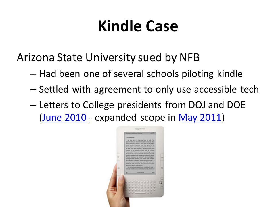 Kindle Case Arizona State University sued by NFB – Had been one of several schools piloting kindle – Settled with agreement to only use accessible tech – Letters to College presidents from DOJ and DOE (June 2010 - expanded scope in May 2011)June 2010 May 2011