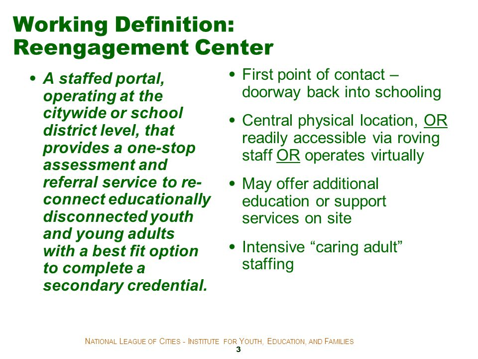 Working Definition: Reengagement Center A staffed portal, operating at the citywide or school district level, that provides a one-stop assessment and