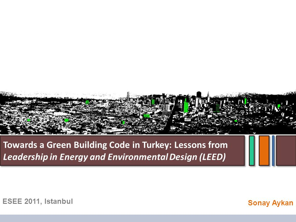 ESEE 2011, Istanbul Towards a Green Building Code in Turkey: Lessons from Leadership in Energy and Environmental Design (LEED) Sonay Aykan