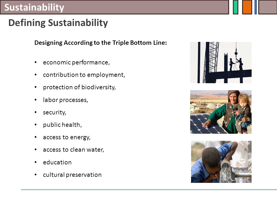Sustainability Defining Sustainability Designing According to the Triple Bottom Line: economic performance, contribution to employment, protection of biodiversity, labor processes, security, public health, access to energy, access to clean water, education cultural preservation
