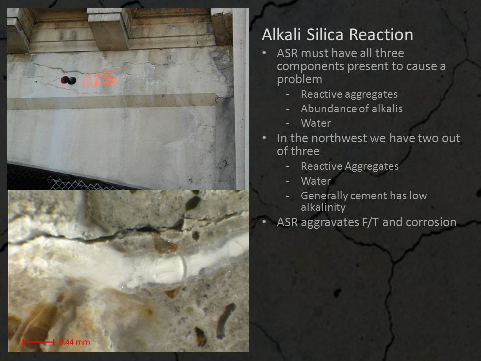 Alkali Silica Reaction ASR must have all three components present to cause a problem ‐Reactive aggregates ‐Abundance of alkalis ‐Water In the northwes