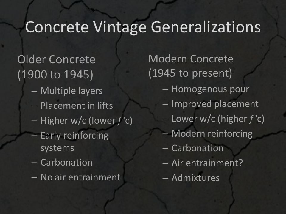 Concrete Vintage Generalizations Older Concrete (1900 to 1945) – Multiple layers – Placement in lifts – Higher w/c (lower f 'c) – Early reinforcing sy