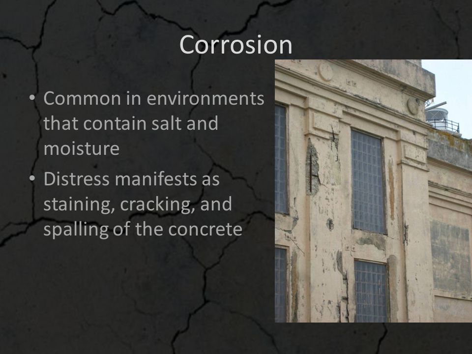 Corrosion Common in environments that contain salt and moisture Distress manifests as staining, cracking, and spalling of the concrete