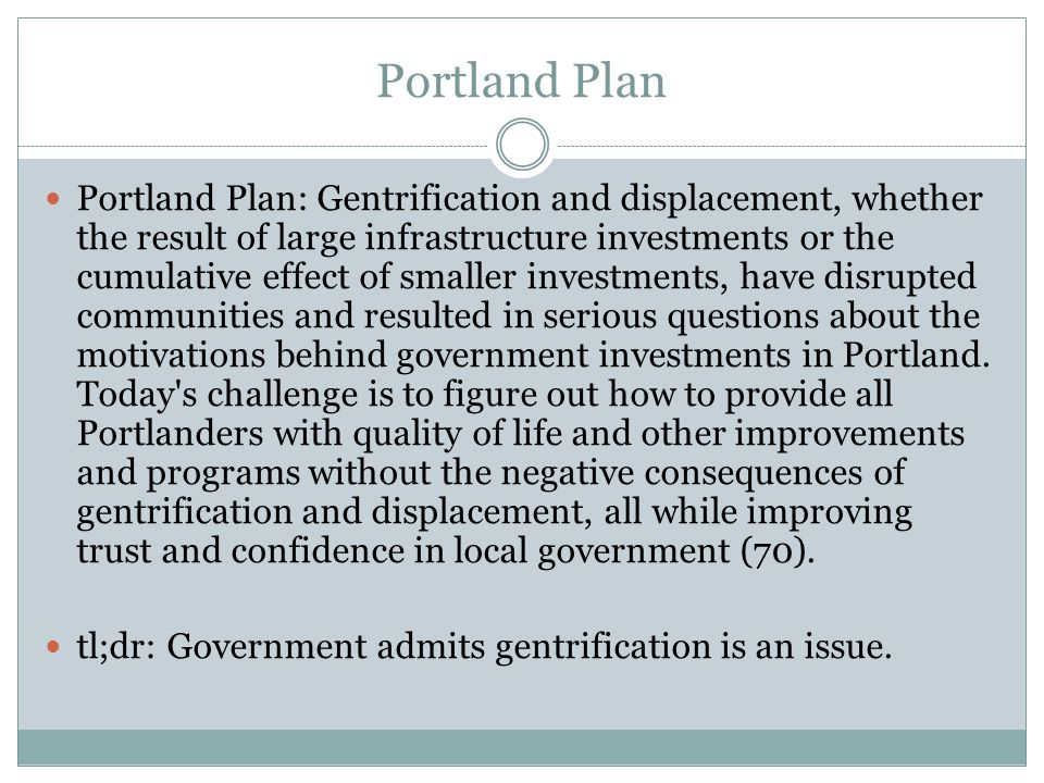 Portland Plan Portland Plan: Gentrification and displacement, whether the result of large infrastructure investments or the cumulative effect of smaller investments, have disrupted communities and resulted in serious questions about the motivations behind government investments in Portland.