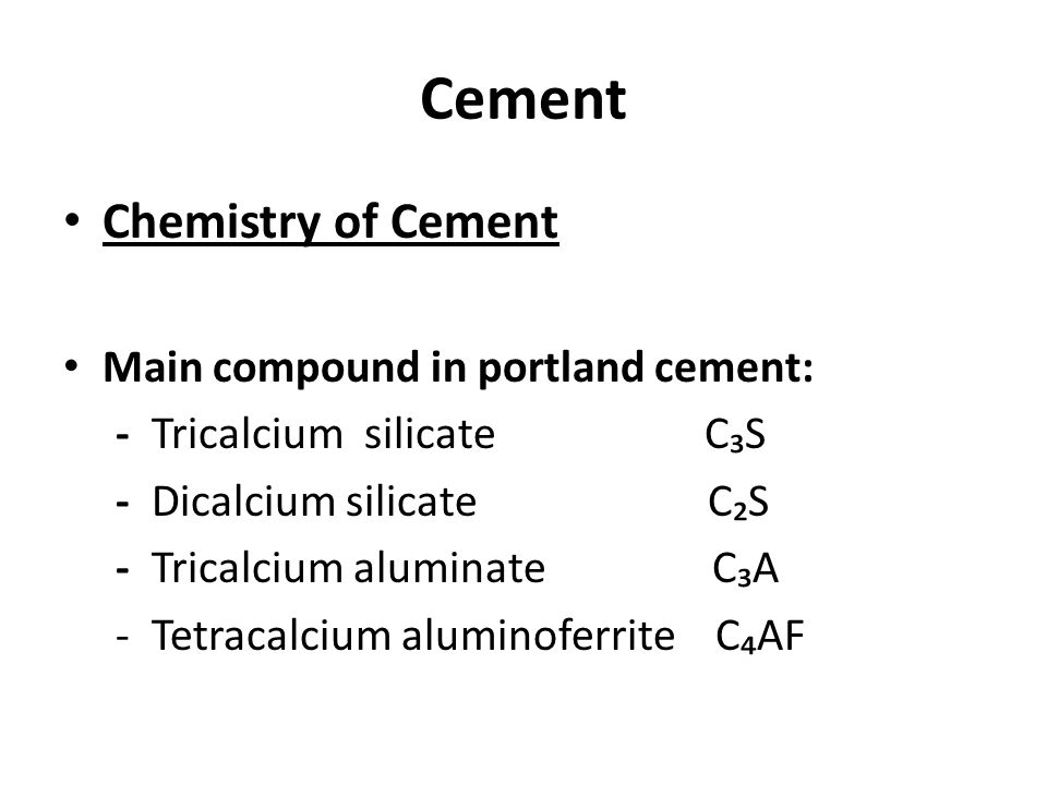 Cement Chemistry of Cement Main compound in portland cement: - Tricalcium silicate C₃S - Dicalcium silicate C₂S - Tricalcium aluminate C₃A - Tetracalc