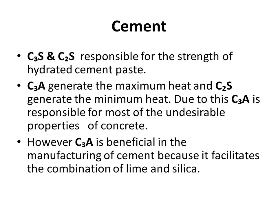 Cement C₃S & C₂S responsible for the strength of hydrated cement paste. C₃A generate the maximum heat and C₂S generate the minimum heat. Due to this C