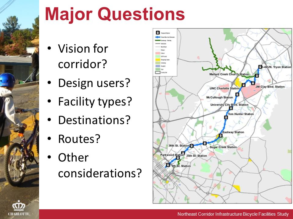 Northeast Corridor Infrastructure Bicycle Facilities Study Major Questions Vision for corridor? Design users? Facility types? Destinations? Routes? Ot
