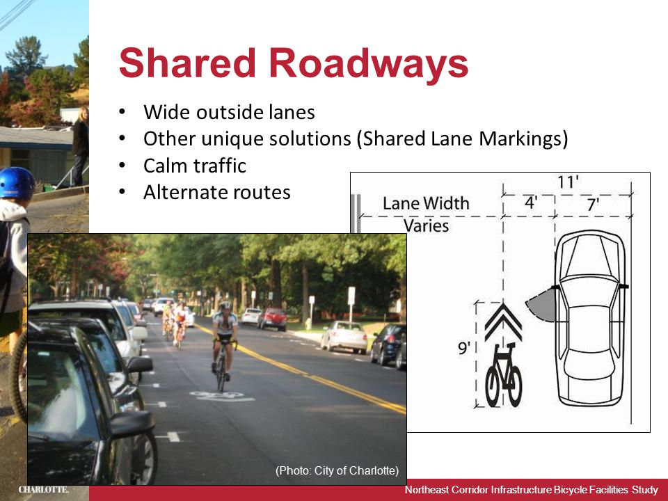 Northeast Corridor Infrastructure Bicycle Facilities Study Shared Roadways Wide outside lanes Other unique solutions (Shared Lane Markings) Calm traffic Alternate routes (Photo: City of Charlotte)