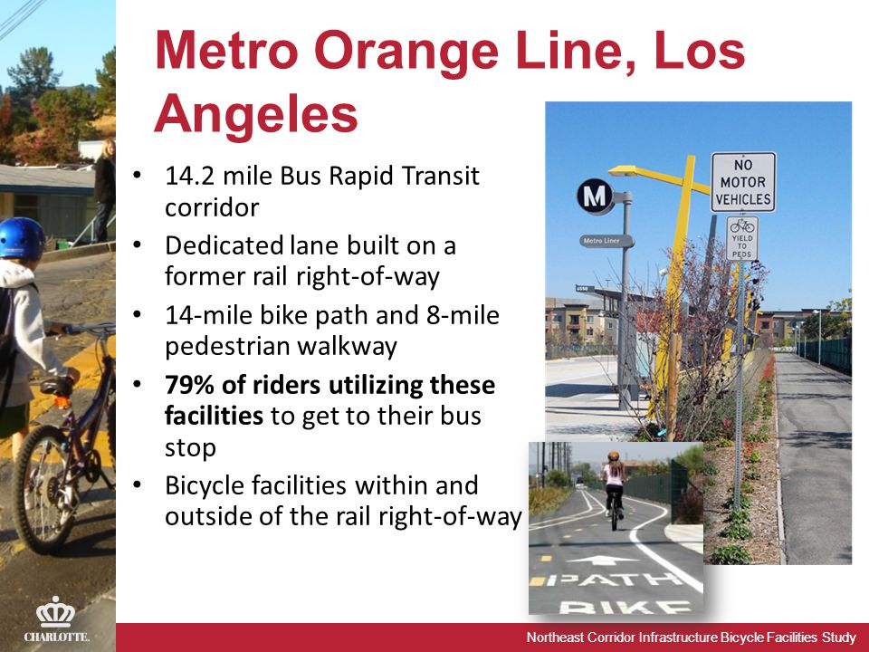 Northeast Corridor Infrastructure Bicycle Facilities Study Metro Orange Line, Los Angeles 14.2 mile Bus Rapid Transit corridor Dedicated lane built on a former rail right-of-way 14-mile bike path and 8-mile pedestrian walkway 79% of riders utilizing these facilities to get to their bus stop Bicycle facilities within and outside of the rail right-of-way