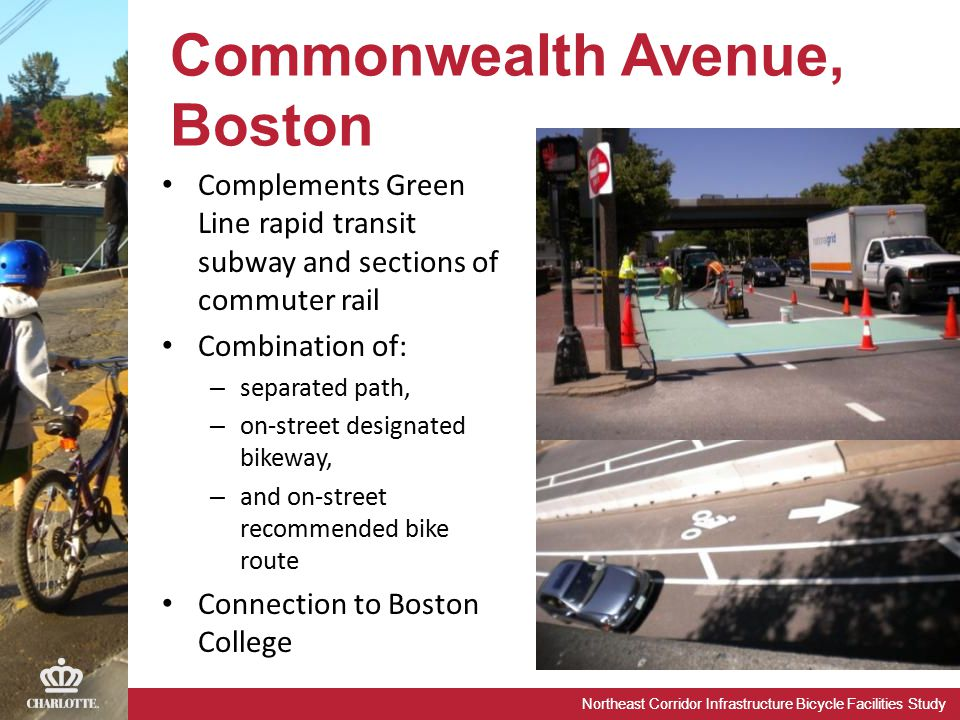 Northeast Corridor Infrastructure Bicycle Facilities Study Commonwealth Avenue, Boston Complements Green Line rapid transit subway and sections of commuter rail Combination of: – separated path, – on-street designated bikeway, – and on-street recommended bike route Connection to Boston College