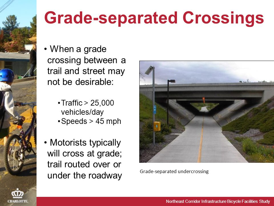 Northeast Corridor Infrastructure Bicycle Facilities Study Grade-separated undercrossing When a grade crossing between a trail and street may not be desirable: Traffic > 25,000 vehicles/day Speeds > 45 mph Motorists typically will cross at grade; trail routed over or under the roadway Grade-separated Crossings