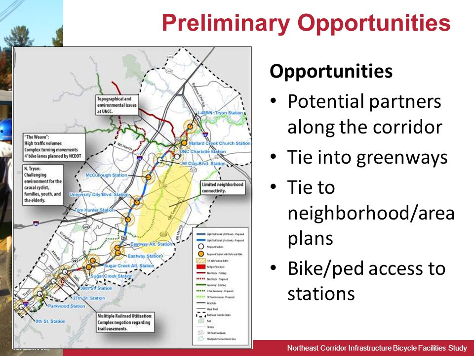 Northeast Corridor Infrastructure Bicycle Facilities Study Preliminary Opportunities Opportunities Potential partners along the corridor Tie into greenways Tie to neighborhood/area plans Bike/ped access to stations