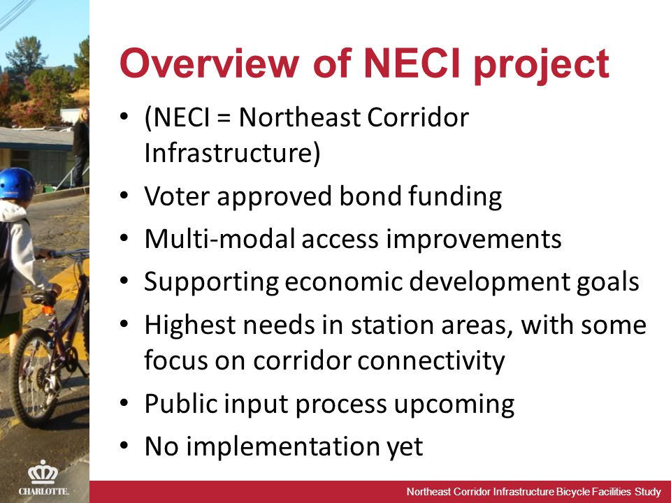 Northeast Corridor Infrastructure Bicycle Facilities Study Overview of NECI project (NECI = Northeast Corridor Infrastructure) Voter approved bond funding Multi-modal access improvements Supporting economic development goals Highest needs in station areas, with some focus on corridor connectivity Public input process upcoming No implementation yet