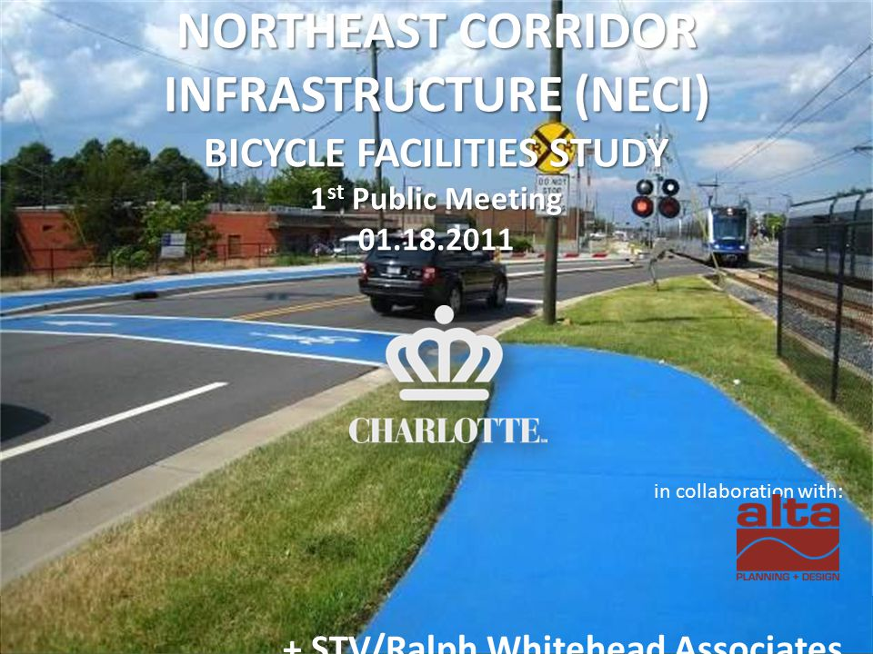 NORTHEAST CORRIDOR INFRASTRUCTURE (NECI) BICYCLE FACILITIES STUDY 1 st Public Meeting 01.18.2011 in collaboration with: + STV/Ralph Whitehead Associates
