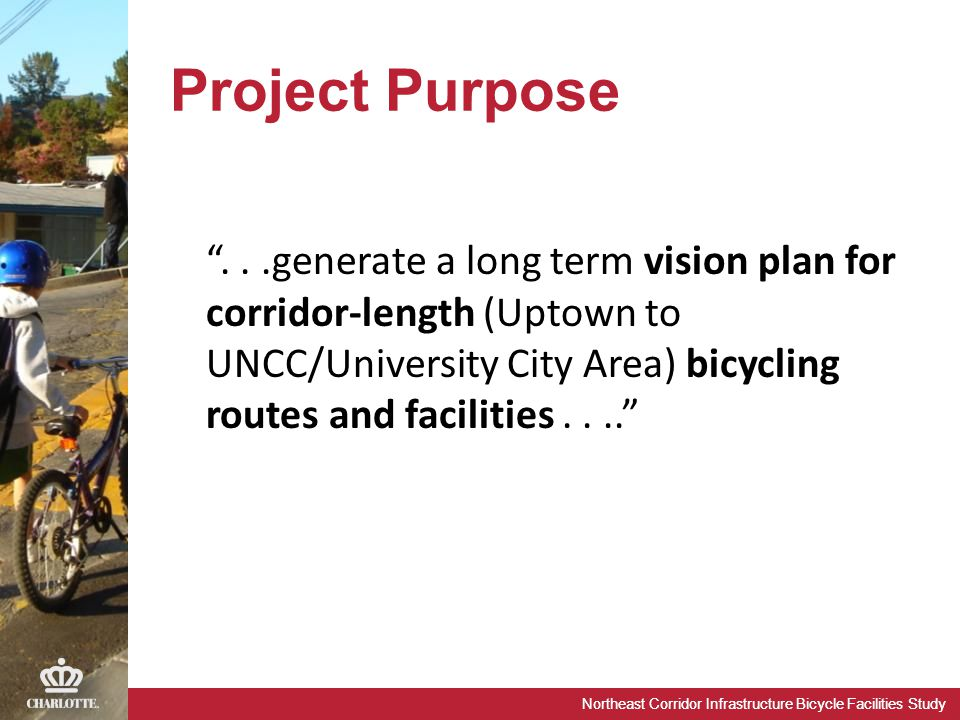 "Northeast Corridor Infrastructure Bicycle Facilities Study Project Purpose ""...generate a long term vision plan for corridor-length (Uptown to UNCC/Un"
