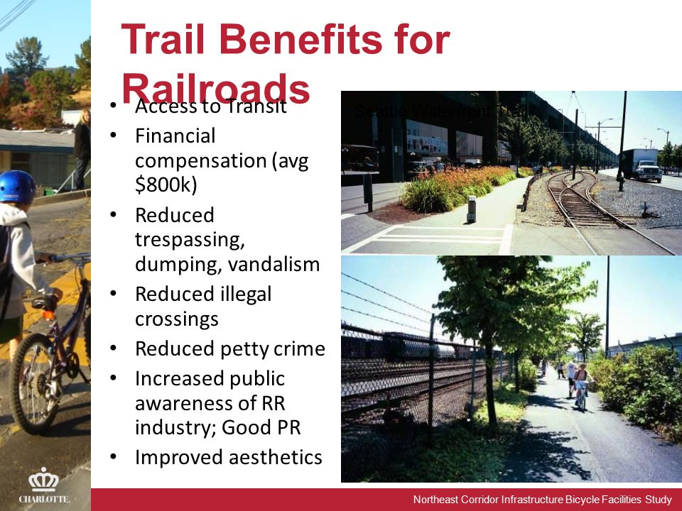 Northeast Corridor Infrastructure Bicycle Facilities Study Trail Benefits for Railroads Access to Transit Financial compensation (avg $800k) Reduced trespassing, dumping, vandalism Reduced illegal crossings Reduced petty crime Increased public awareness of RR industry; Good PR Improved aesthetics Seattle Waterfront Trail