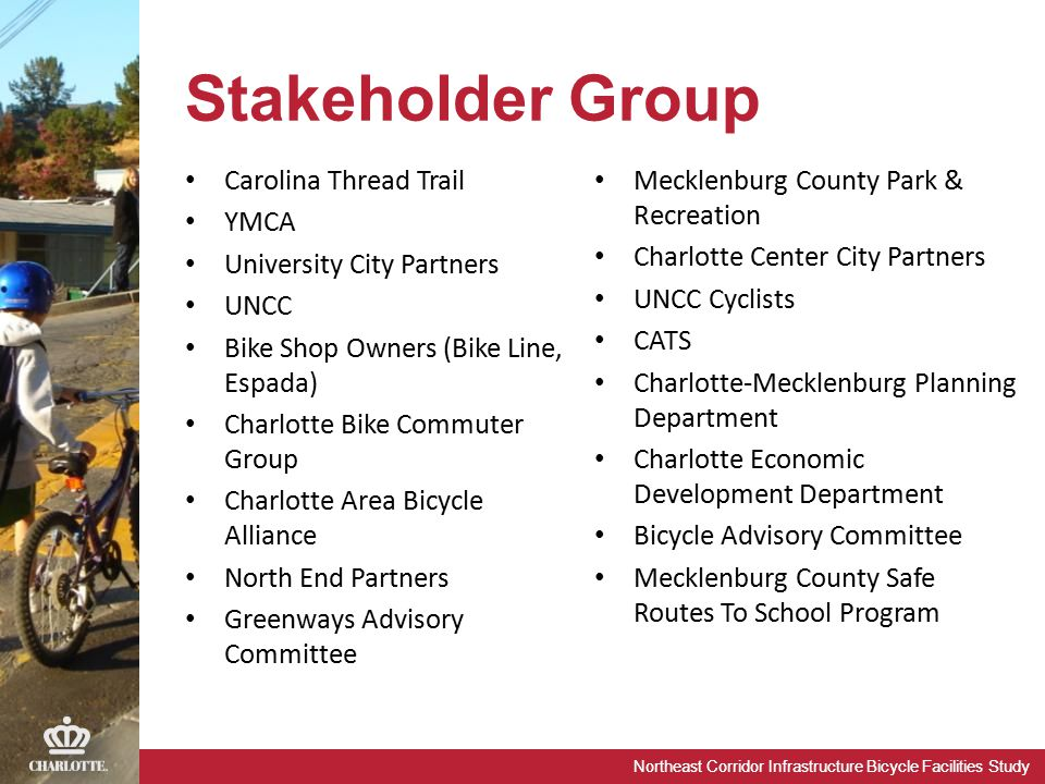 Northeast Corridor Infrastructure Bicycle Facilities Study Stakeholder Group Carolina Thread Trail YMCA University City Partners UNCC Bike Shop Owners (Bike Line, Espada) Charlotte Bike Commuter Group Charlotte Area Bicycle Alliance North End Partners Greenways Advisory Committee Mecklenburg County Park & Recreation Charlotte Center City Partners UNCC Cyclists CATS Charlotte-Mecklenburg Planning Department Charlotte Economic Development Department Bicycle Advisory Committee Mecklenburg County Safe Routes To School Program