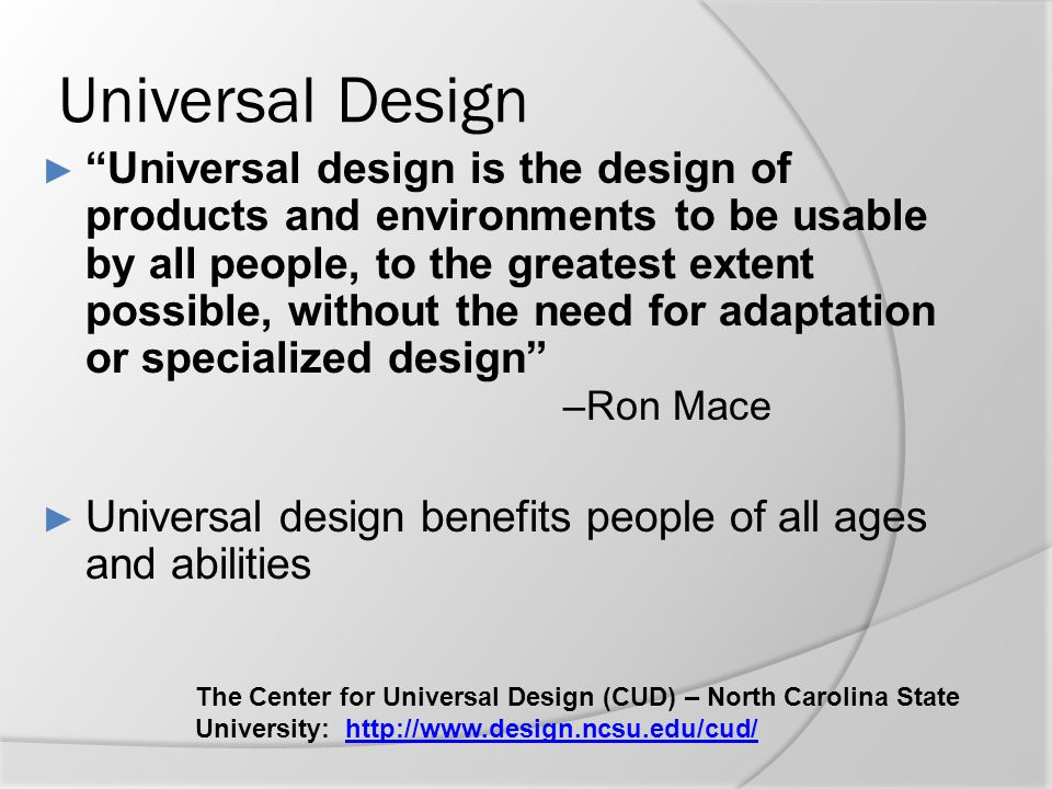 "Universal Design ► ""Universal design is the design of products and environments to be usable by all people, to the greatest extent possible, without t"